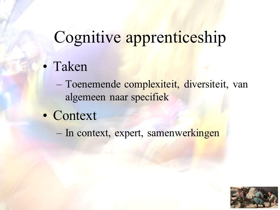 Cognitive apprenticeship •Taken –Toenemende complexiteit, diversiteit, van algemeen naar specifiek •Context –In context, expert, samenwerkingen