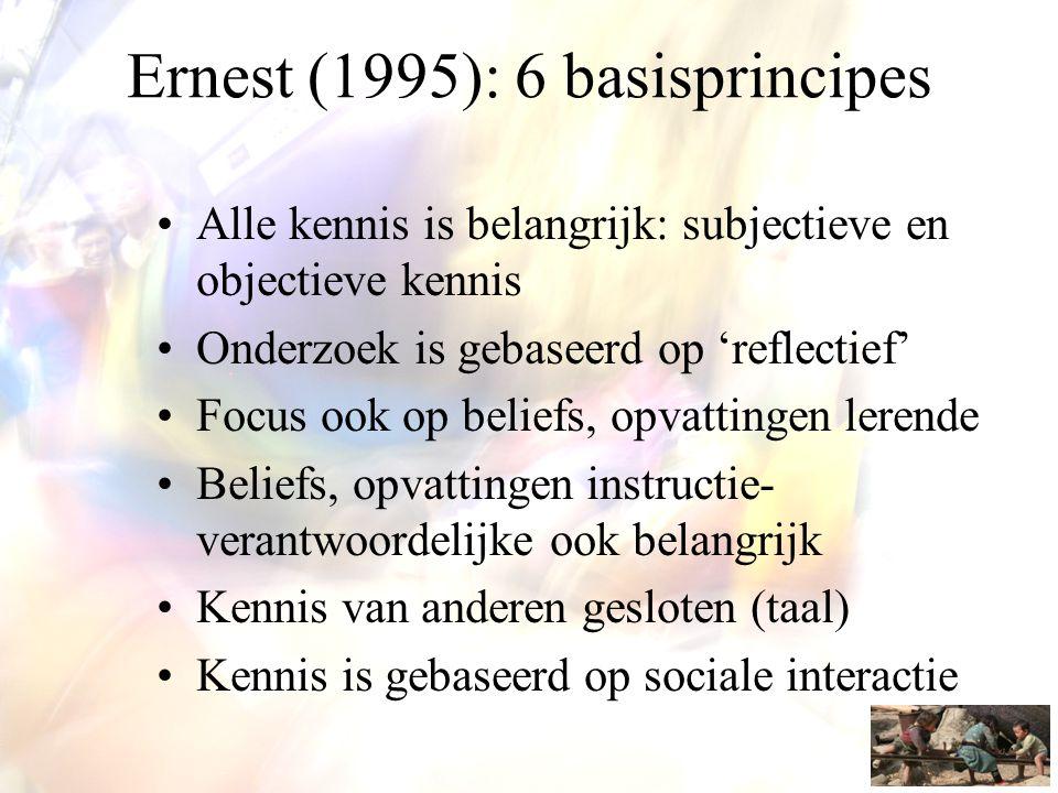 Ernest (1995): 6 basisprincipes •Alle kennis is belangrijk: subjectieve en objectieve kennis •Onderzoek is gebaseerd op 'reflectief' •Focus ook op bel