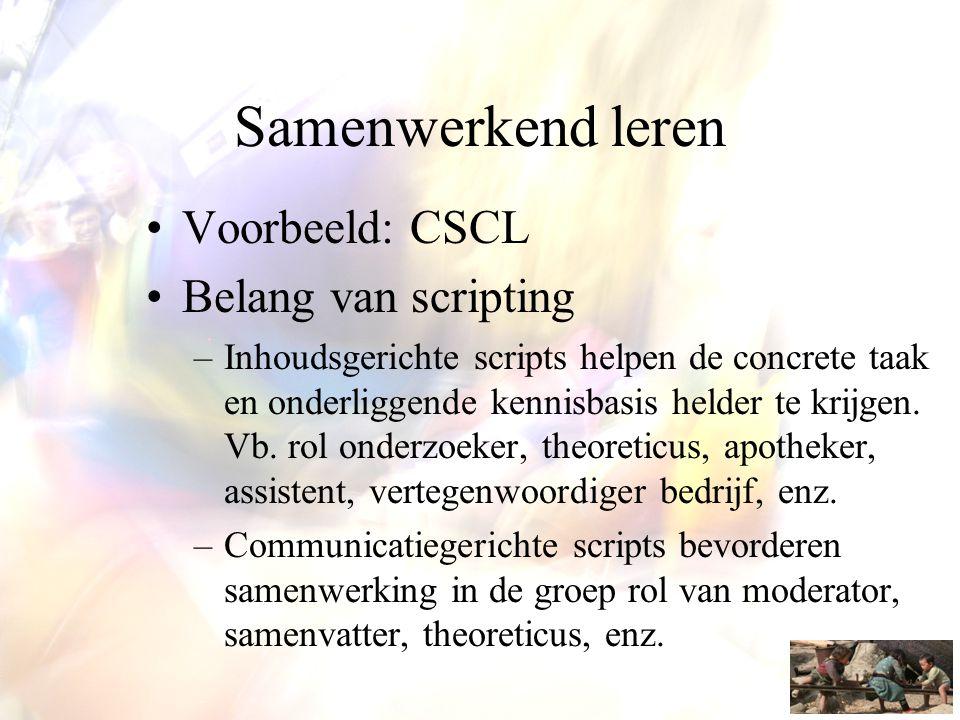 Samenwerkend leren •Voorbeeld: CSCL •Belang van scripting –Inhoudsgerichte scripts helpen de concrete taak en onderliggende kennisbasis helder te krij