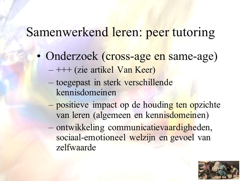 Samenwerkend leren: peer tutoring •Onderzoek (cross-age en same-age) –+++ (zie artikel Van Keer) –toegepast in sterk verschillende kennisdomeinen –pos