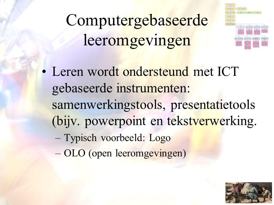 Computergebaseerde leeromgevingen •Leren wordt ondersteund met ICT gebaseerde instrumenten: samenwerkingstools, presentatietools (bijv. powerpoint en