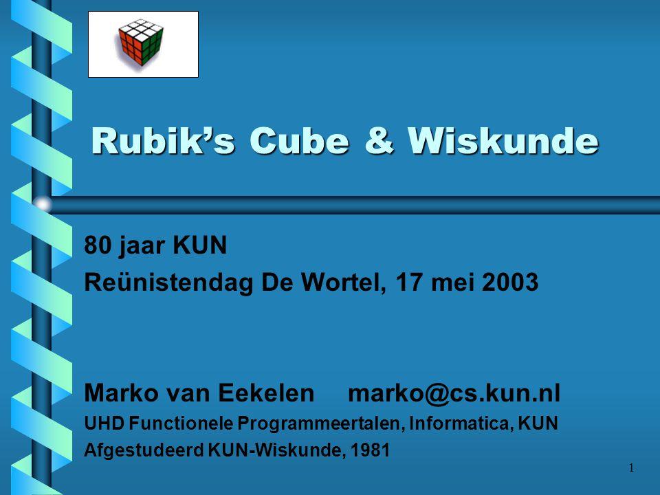 1 Rubik's Cube & Wiskunde 80 jaar KUN Reünistendag De Wortel, 17 mei 2003 Marko van Eekelen marko@cs.kun.nl UHD Functionele Programmeertalen, Informat