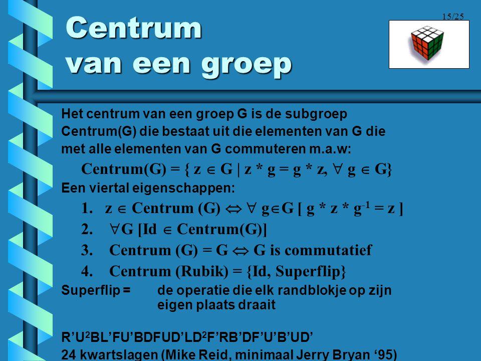 15/25 Centrum van een groep Het centrum van een groep G is de subgroep Centrum(G) die bestaat uit die elementen van G die met alle elementen van G com
