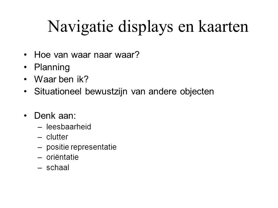 Navigatie displays en kaarten •Hoe van waar naar waar? •Planning •Waar ben ik? •Situationeel bewustzijn van andere objecten •Denk aan: –leesbaarheid –