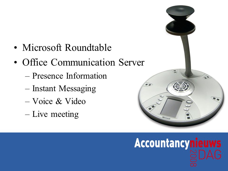 •Microsoft Roundtable •Office Communication Server –Presence Information –Instant Messaging –Voice & Video –Live meeting