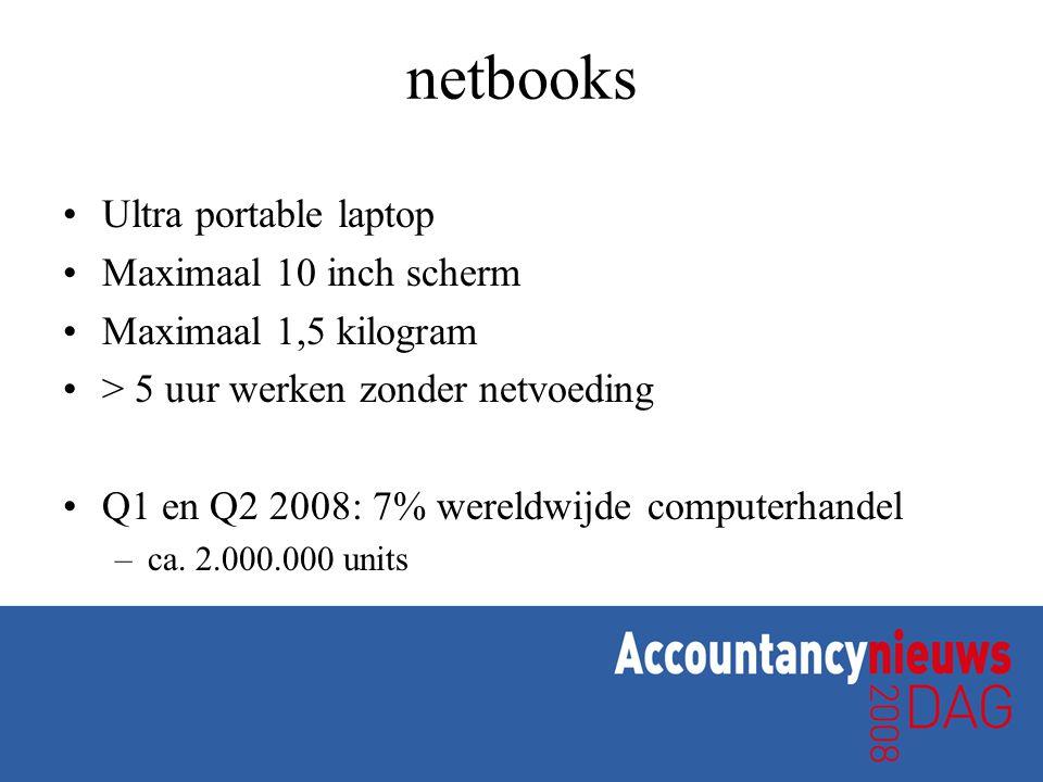 netbooks •Ultra portable laptop •Maximaal 10 inch scherm •Maximaal 1,5 kilogram •> 5 uur werken zonder netvoeding •Q1 en Q2 2008: 7% wereldwijde compu