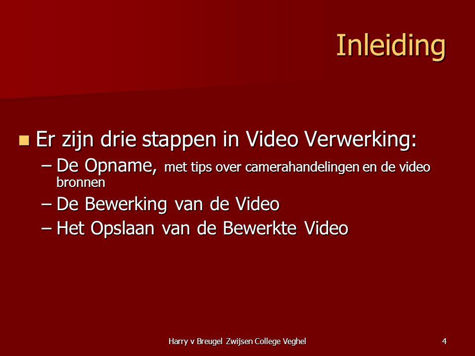 Harry v Breugel Zwijsen College Veghel4 Inleiding  Er zijn drie stappen in Video Verwerking: –De Opname, met tips over camerahandelingen en de video bronnen –De Bewerking van de Video –Het Opslaan van de Bewerkte Video