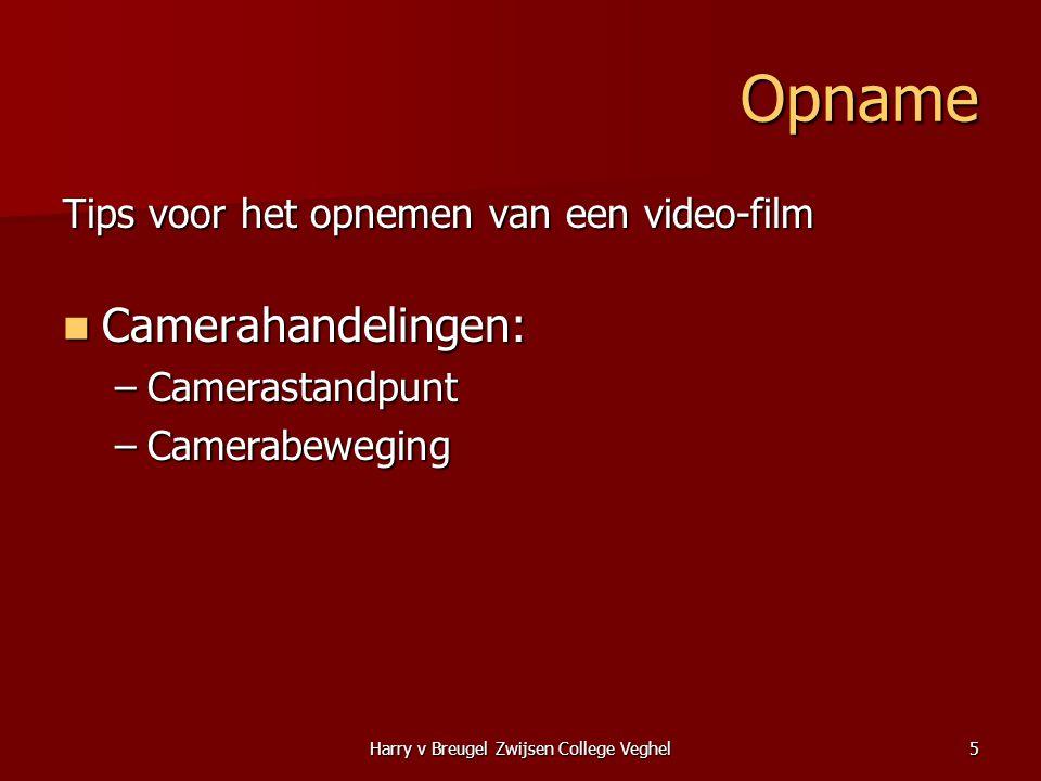 Harry v Breugel Zwijsen College Veghel5 Opname Tips voor het opnemen van een video-film  Camerahandelingen: –Camerastandpunt –Camerabeweging