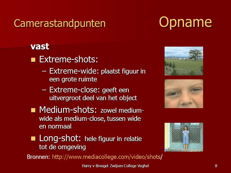 Harry v Breugel Zwijsen College Veghel8 Camerastandpunten Opname vast  Extreme-shots: –Extreme-wide: plaatst figuur in een grote ruimte –Extreme-clos