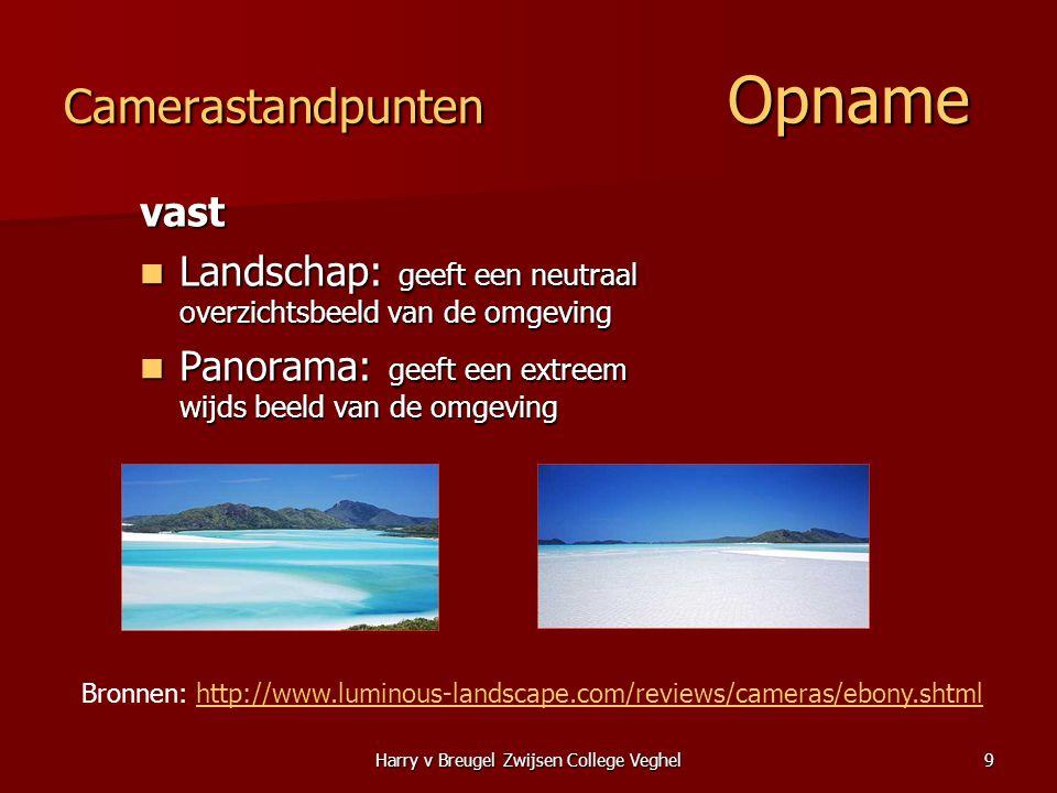 Harry v Breugel Zwijsen College Veghel9 Camerastandpunten Opname vast  Landschap: geeft een neutraal overzichtsbeeld van de omgeving  Panorama: geef