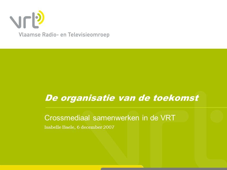 De organisatie van de toekomst Crossmediaal samenwerken in de VRT Isabelle Baele, 6 december 2007