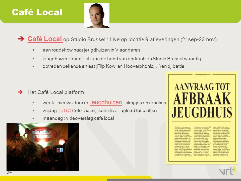 34 Café Local  Café Local op Studio Brussel : Live op locatie 9 afleveringen (21sep-23 nov) Café Local •een roadshow naar jeugdhuizen in Vlaanderen •