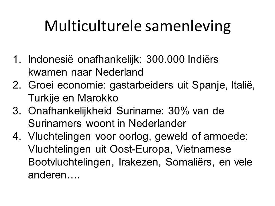 Multiculturele samenleving 1.Indonesië onafhankelijk: 300.000 Indiërs kwamen naar Nederland 2.Groei economie: gastarbeiders uit Spanje, Italië, Turkije en Marokko 3.Onafhankelijkheid Suriname: 30% van de Surinamers woont in Nederlander 4.Vluchtelingen voor oorlog, geweld of armoede: Vluchtelingen uit Oost-Europa, Vietnamese Bootvluchtelingen, Irakezen, Somaliërs, en vele anderen….