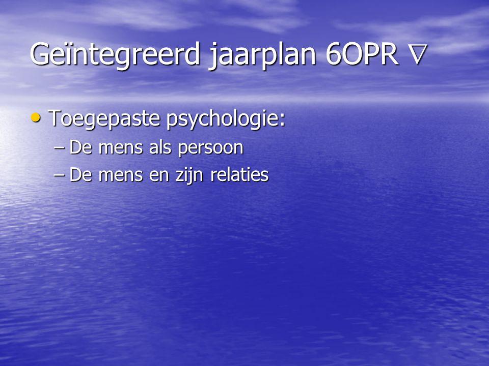 Geïntegreerd jaarplan 6OPR  • Toegepaste psychologie: –De mens als persoon –De mens en zijn relaties