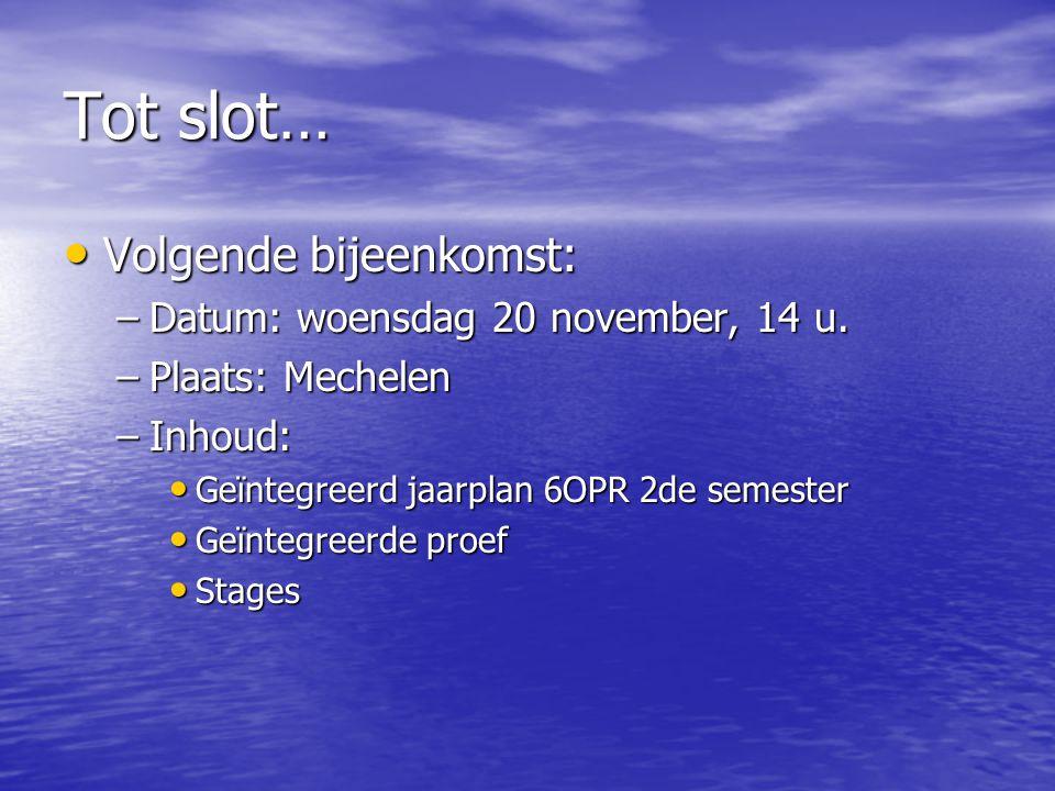 Tot slot… • Volgende bijeenkomst: –Datum: woensdag 20 november, 14 u. –Plaats: Mechelen –Inhoud: • Geïntegreerd jaarplan 6OPR 2de semester • Geïntegre