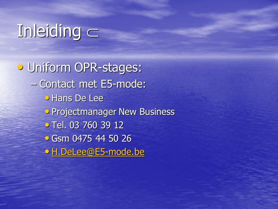 Inleiding  • Uniform OPR-stages: –Contact met E5-mode: • Hans De Lee • Projectmanager New Business • Tel. 03 760 39 12 • Gsm 0475 44 50 26 • H.DeLee@