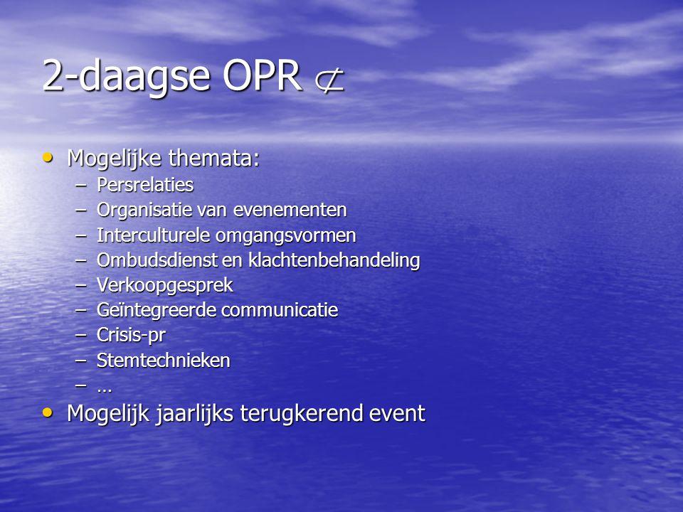 2-daagse OPR  • Mogelijke themata: –Persrelaties –Organisatie van evenementen –Interculturele omgangsvormen –Ombudsdienst en klachtenbehandeling –Ver