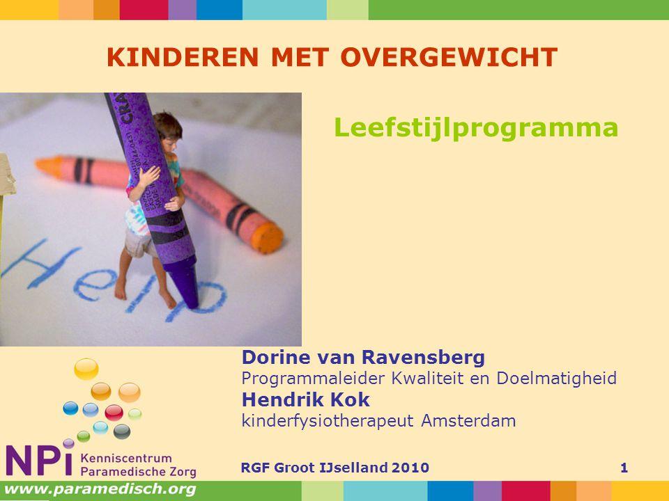 RGF Groot IJselland 20101 KINDEREN MET OVERGEWICHT Dorine van Ravensberg Programmaleider Kwaliteit en Doelmatigheid Hendrik Kok kinderfysiotherapeut A