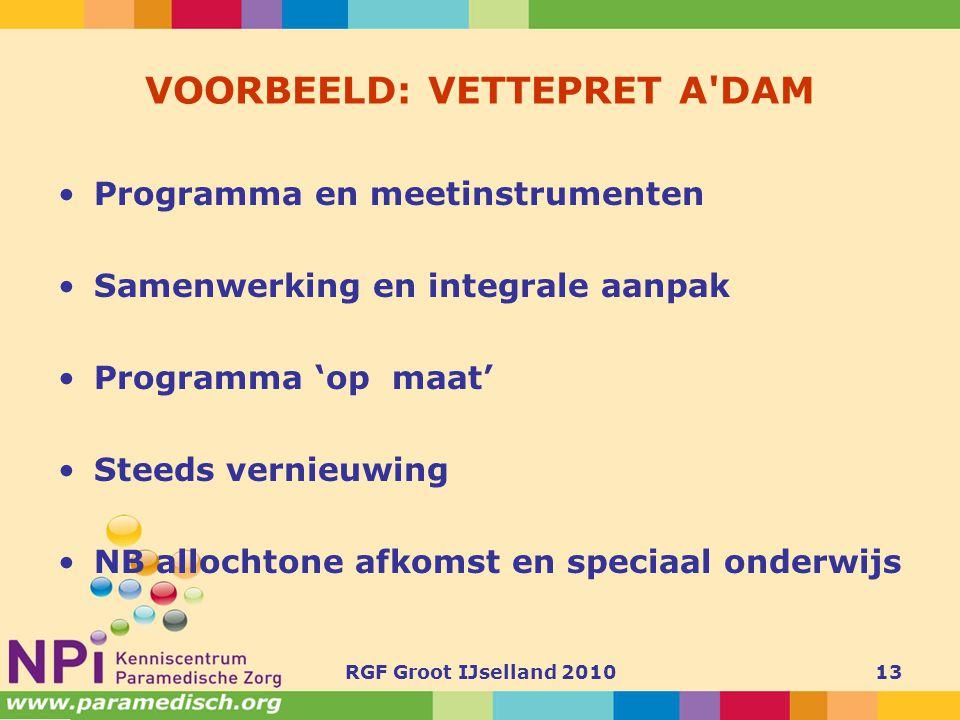 RGF Groot IJselland 201013 VOORBEELD: VETTEPRET A'DAM •Programma en meetinstrumenten •Samenwerking en integrale aanpak •Programma 'op maat' •Steeds ve