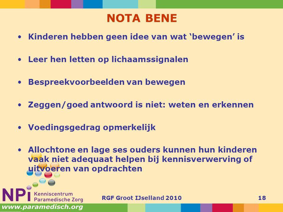 RGF Groot IJselland 201018 NOTA BENE •Kinderen hebben geen idee van wat 'bewegen' is •Leer hen letten op lichaamssignalen •Bespreekvoorbeelden van bew