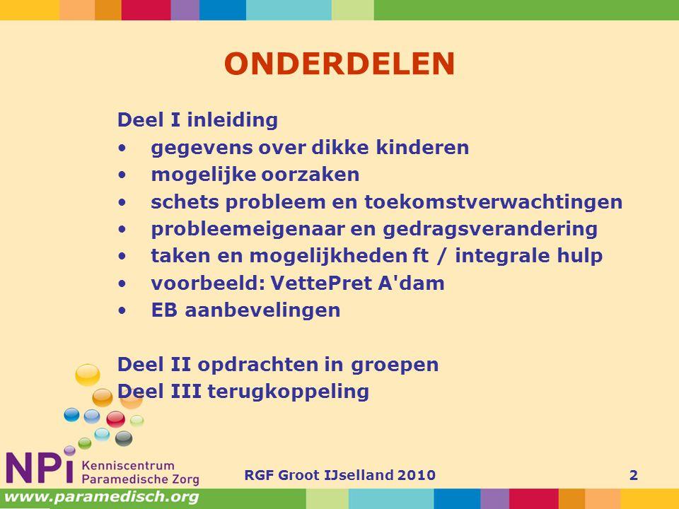 RGF Groot IJselland 20103 MONDIAAL PROBLEEM •WERELDWIJD 10% kinderen 5-17 jaar overgewicht, 2-3% obesitas •Nrd en Zd Amerika30% overgewicht •Europa 20% overgewicht •Nederland 0-21aar: circa 13%, 1,5% obesitas •Verschil ontwikkelingslanden en rijke landen qua relatie ses en overgewicht