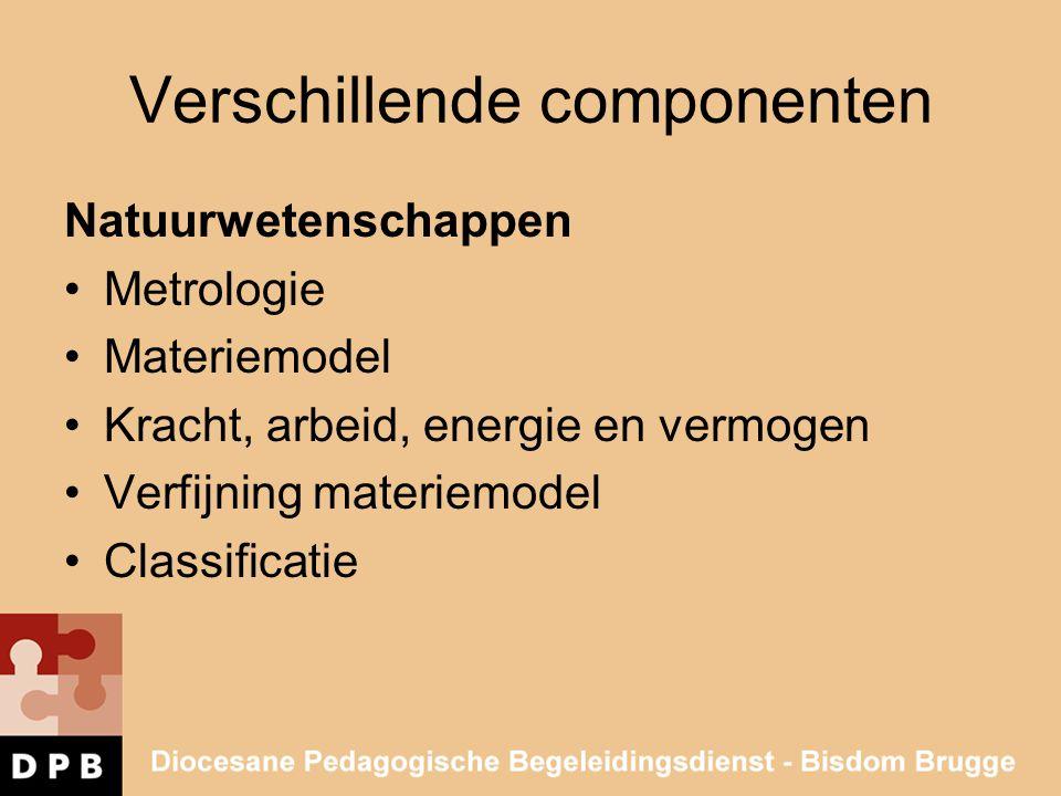 Verschillende componenten Natuurwetenschappen •Metrologie •Materiemodel •Kracht, arbeid, energie en vermogen •Verfijning materiemodel •Classificatie