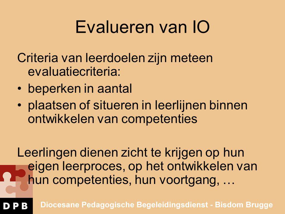 Evalueren van IO Criteria van leerdoelen zijn meteen evaluatiecriteria: •beperken in aantal •plaatsen of situeren in leerlijnen binnen ontwikkelen van