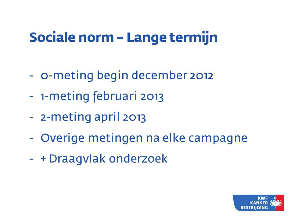 Sociale norm – Lange termijn - 0-meting begin december 2012 - 1-meting februari 2013 - 2-meting april 2013 - Overige metingen na elke campagne - + Draagvlak onderzoek