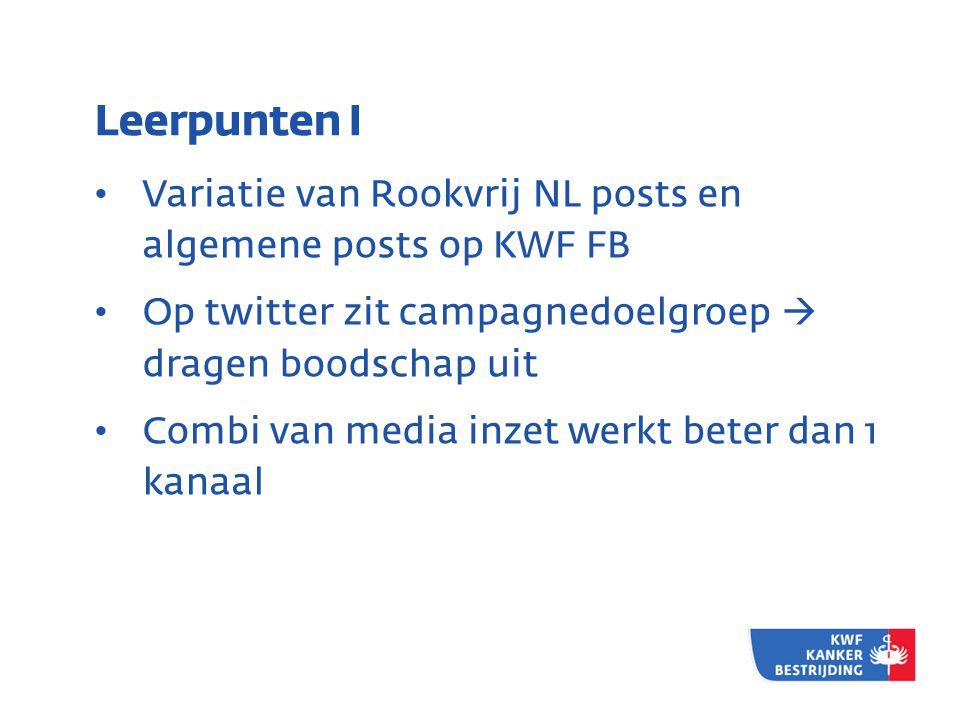 Leerpunten I • Variatie van Rookvrij NL posts en algemene posts op KWF FB • Op twitter zit campagnedoelgroep  dragen boodschap uit • Combi van media inzet werkt beter dan 1 kanaal