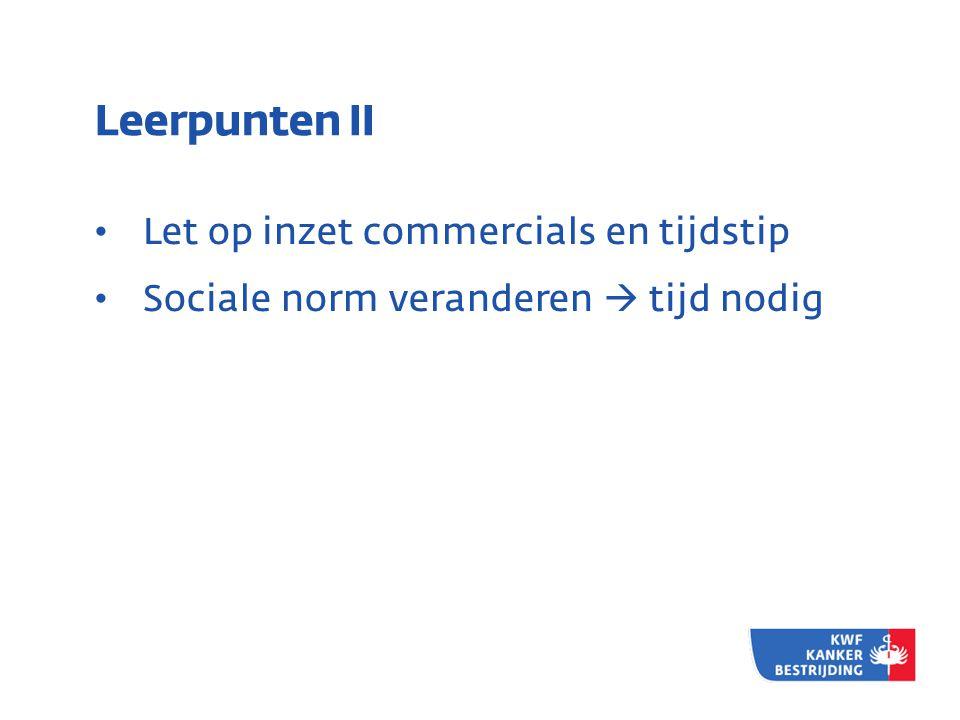 Leerpunten II • Let op inzet commercials en tijdstip • Sociale norm veranderen  tijd nodig