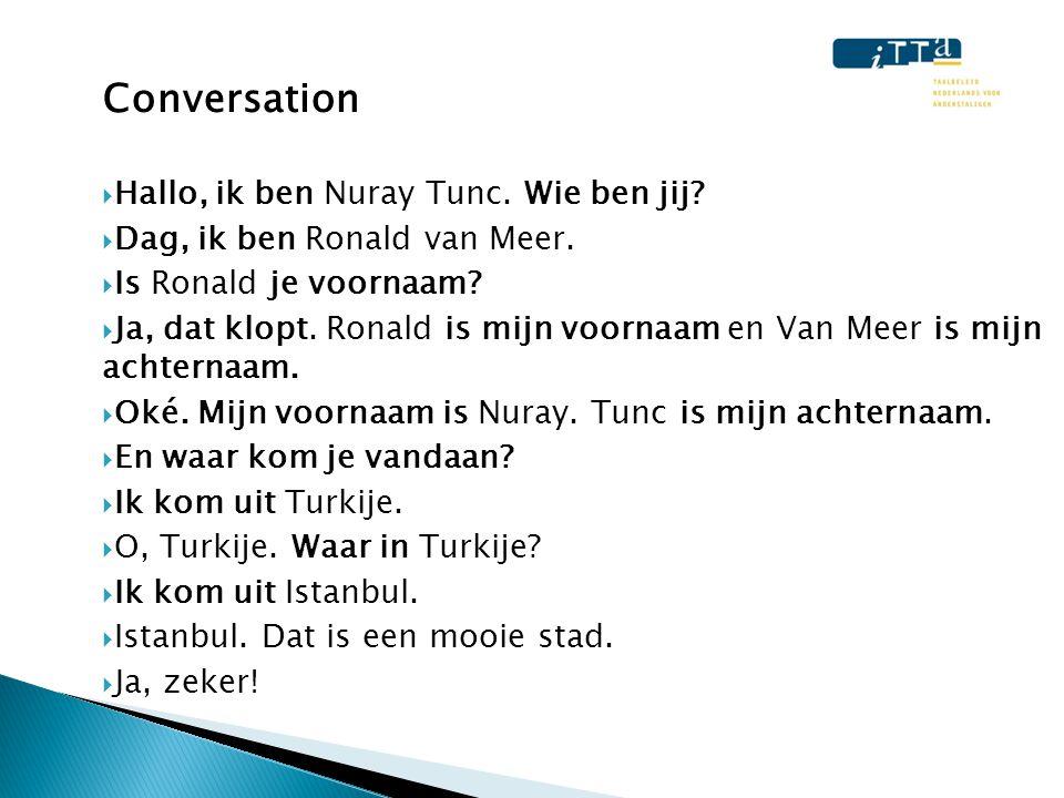 Conversation  Hallo, ik ben Nuray Tunc. Wie ben jij?  Dag, ik ben Ronald van Meer.  Is Ronald je voornaam?  Ja, dat klopt. Ronald is mijn voornaam