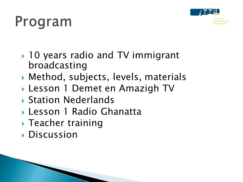 • The Hague, Amsterdam, world wide • Ghana, Somalia, China, Turkey, Spain / Latin America, Morocco (Berber and shortly Arabic) • Radio, TV, websites, local classes, online course 'Station Nederlands'