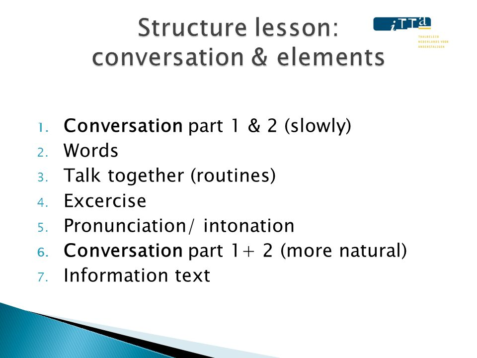 1. Conversation part 1 & 2 (slowly) 2. Words 3. Talk together (routines) 4. Excercise 5. Pronunciation/ intonation 6. Conversation part 1+ 2 (more nat