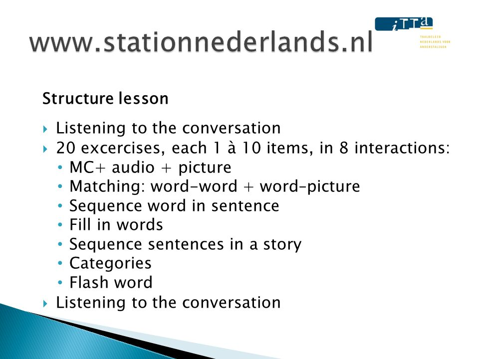 Structure lesson  Listening to the conversation  20 excercises, each 1 à 10 items, in 8 interactions: • MC+ audio + picture • Matching: word-word +