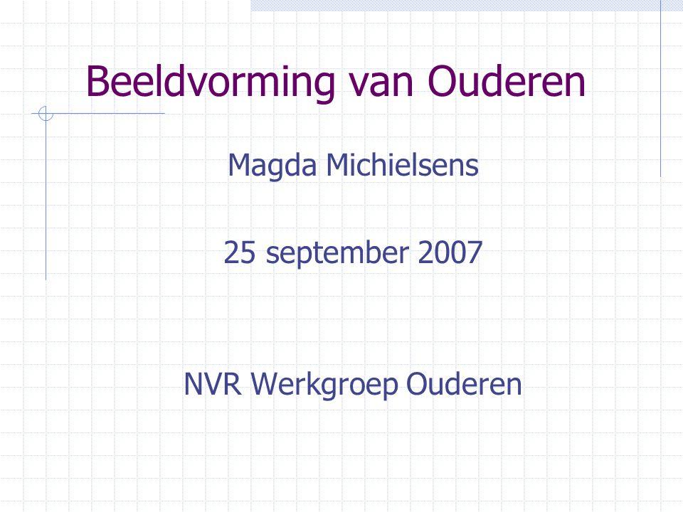 Beeldvorming van Ouderen Magda Michielsens 25 september 2007 NVR Werkgroep Ouderen