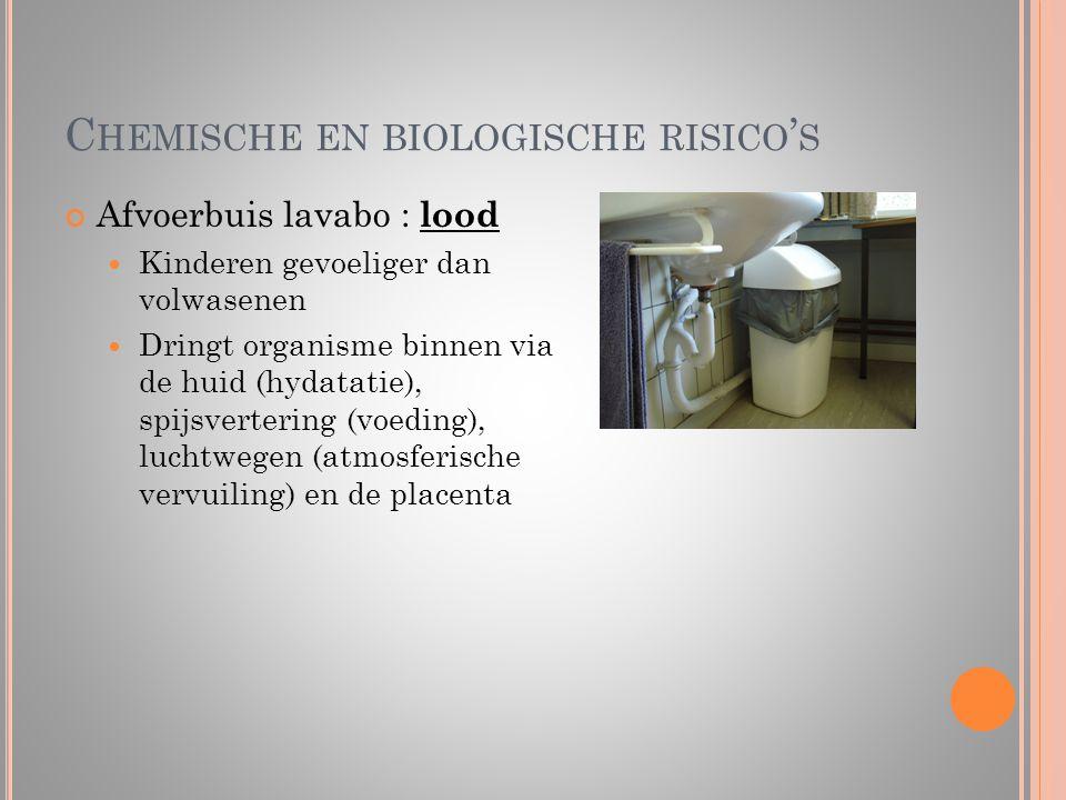 C HEMISCHE EN BIOLOGISCHE RISICO ' S Afvoerbuis lavabo : lood  Kinderen gevoeliger dan volwasenen  Dringt organisme binnen via de huid (hydatatie),