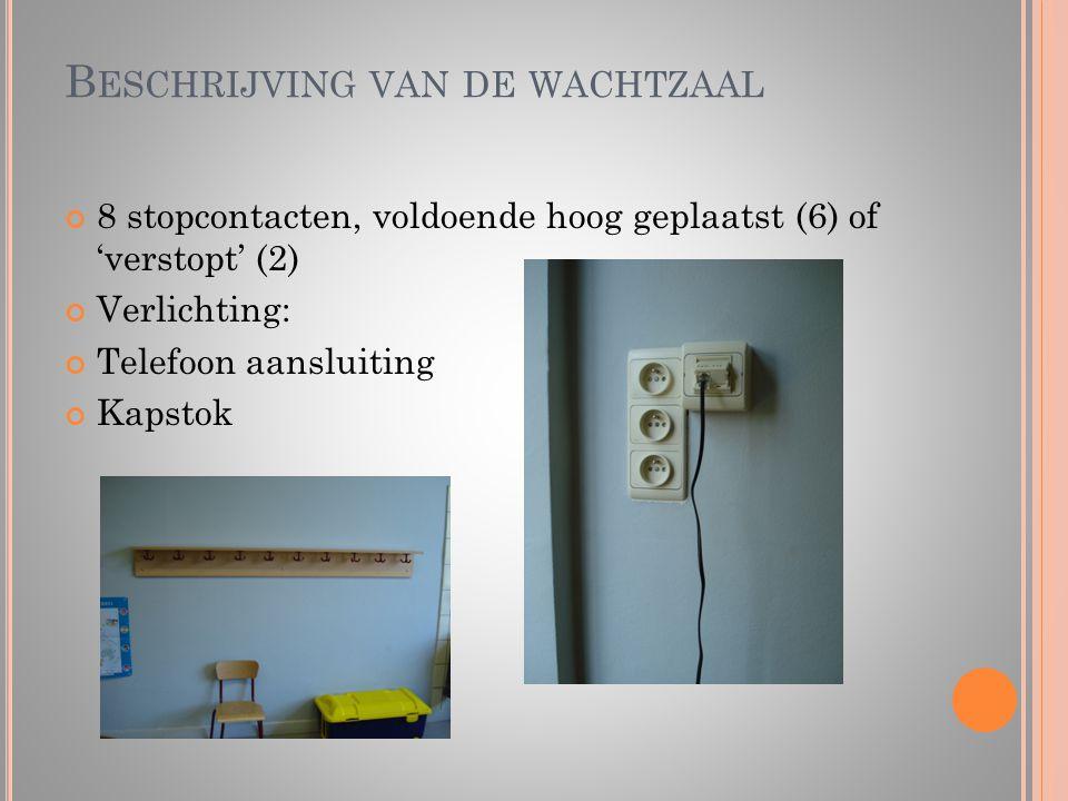 B ESCHRIJVING VAN DE WACHTZAAL 8 stopcontacten, voldoende hoog geplaatst (6) of 'verstopt' (2) Verlichting: Telefoon aansluiting Kapstok