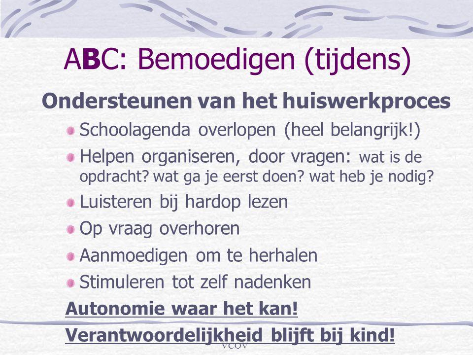 VCOV ABC: Bemoedigen (tijdens) Ondersteunen van het huiswerkproces Schoolagenda overlopen (heel belangrijk!) Helpen organiseren, door vragen: wat is d