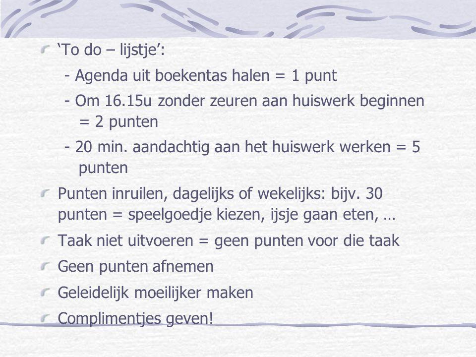 'To do – lijstje': - Agenda uit boekentas halen = 1 punt - Om 16.15u zonder zeuren aan huiswerk beginnen = 2 punten - 20 min. aandachtig aan het huisw