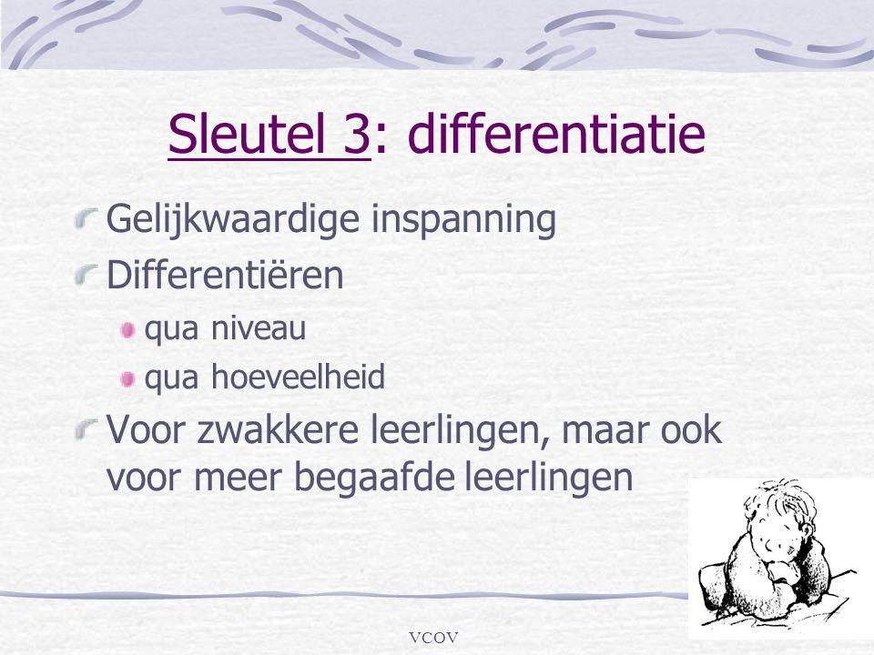 VCOV Sleutel 3: differentiatie Gelijkwaardige inspanning Differentiëren qua niveau qua hoeveelheid Voor zwakkere leerlingen, maar ook voor meer begaaf
