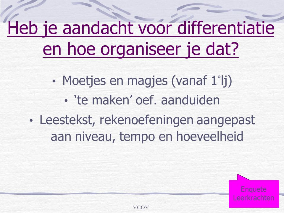 VCOV Heb je aandacht voor differentiatie en hoe organiseer je dat? • Moetjes en magjes (vanaf 1°lj) • 'te maken' oef. aanduiden • Leestekst, rekenoefe