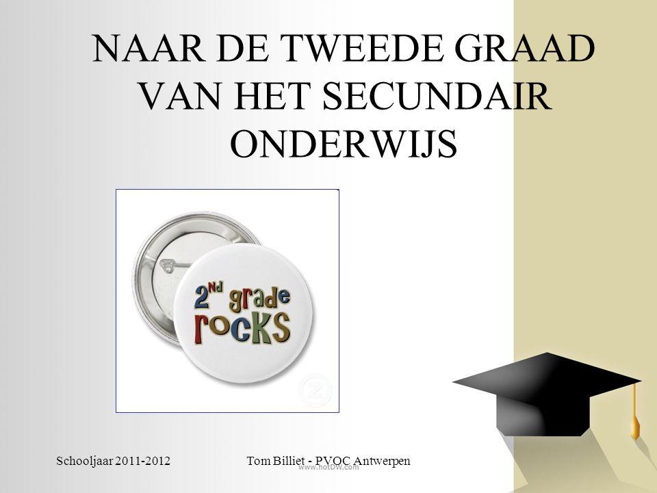 Schooljaar 2011-2012Tom Billiet - PVOC Antwerpen NAAR DE TWEEDE GRAAD VAN HET SECUNDAIR ONDERWIJS