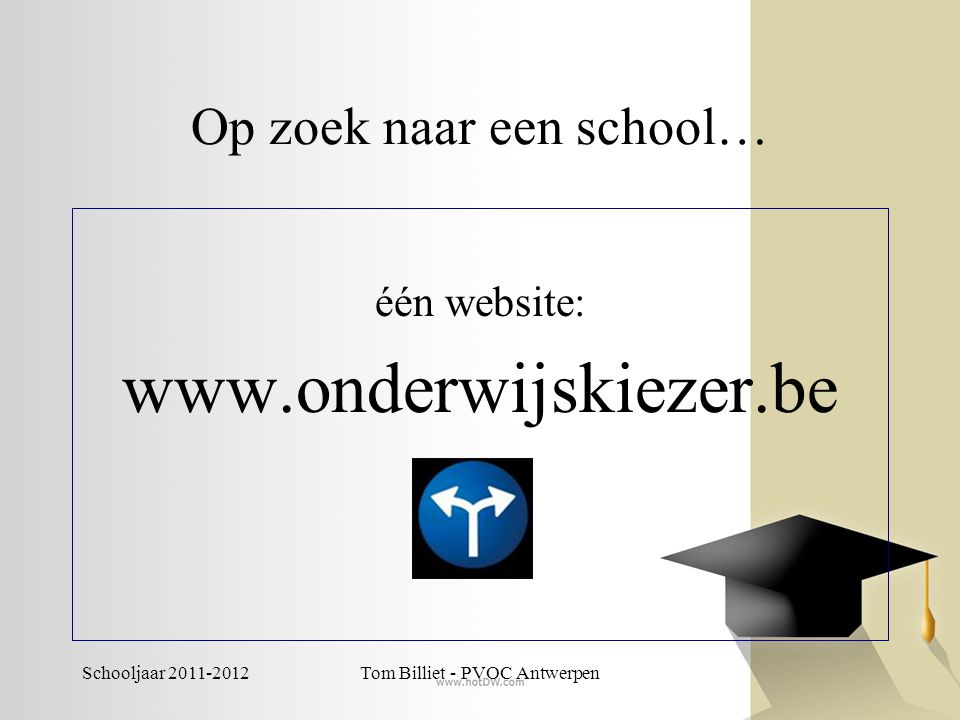Schooljaar 2011-2012Tom Billiet - PVOC Antwerpen Op zoek naar een school… één website: www.onderwijskiezer.be