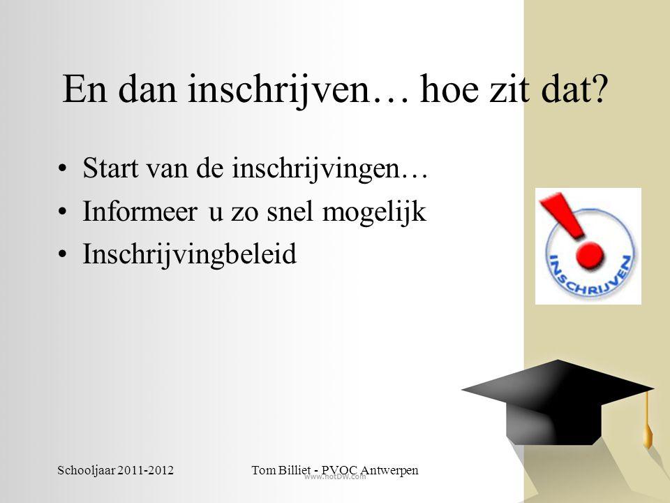 Schooljaar 2011-2012Tom Billiet - PVOC Antwerpen En dan inschrijven… hoe zit dat? •Start van de inschrijvingen… •Informeer u zo snel mogelijk •Inschri