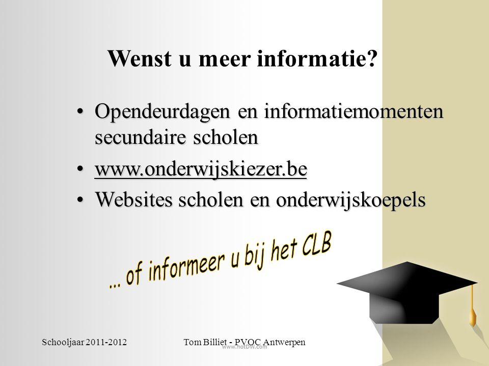 Schooljaar 2011-2012Tom Billiet - PVOC Antwerpen Wenst u meer informatie? •Opendeurdagen en informatiemomenten secundaire scholen •www.onderwijskiezer