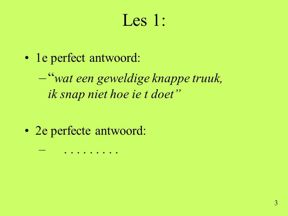"""3 Les 1: •1e perfect antwoord: –"""" wat een geweldige knappe truuk, ik snap niet hoe ie t doet"""" •2e perfecte antwoord: –........."""