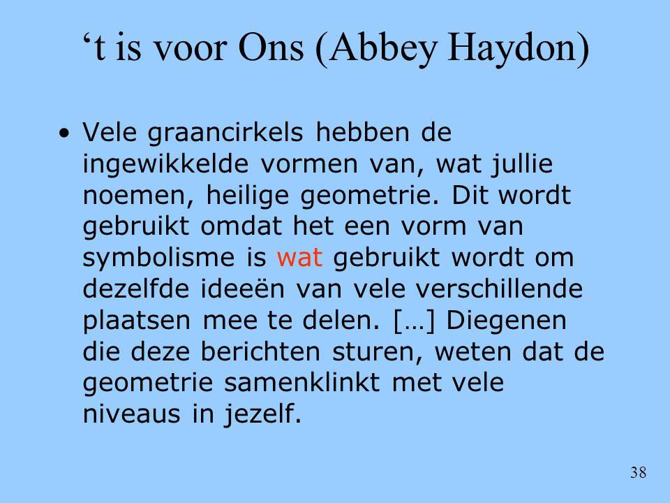 38 't is voor Ons (Abbey Haydon) •Vele graancirkels hebben de ingewikkelde vormen van, wat jullie noemen, heilige geometrie. Dit wordt gebruikt omdat