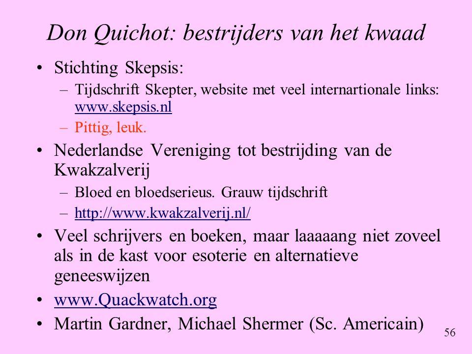 56 Don Quichot: bestrijders van het kwaad •Stichting Skepsis: –Tijdschrift Skepter, website met veel internartionale links: www.skepsis.nl www.skepsis