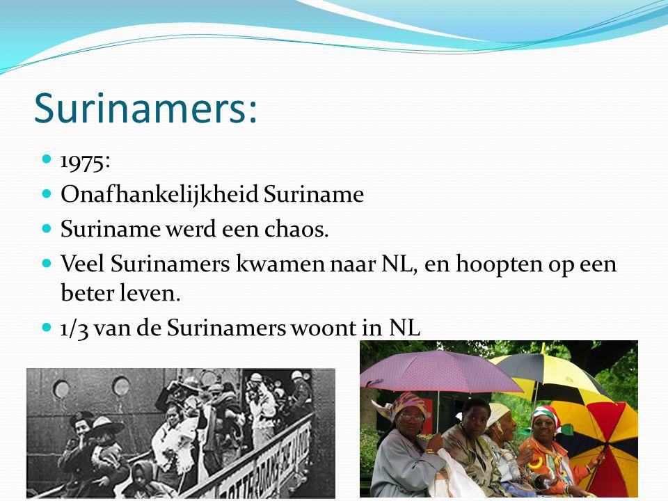 Surinamers:  1975:  Onafhankelijkheid Suriname  Suriname werd een chaos.  Veel Surinamers kwamen naar NL, en hoopten op een beter leven.  1/3 van