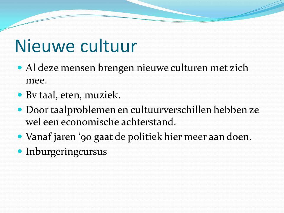 Nieuwe cultuur  Al deze mensen brengen nieuwe culturen met zich mee.  Bv taal, eten, muziek.  Door taalproblemen en cultuurverschillen hebben ze we